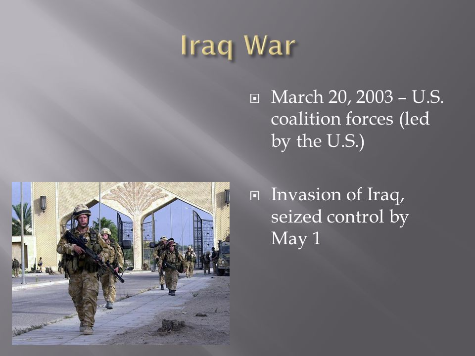 Iraq War March 20, 2003 – U.S. coalition forces (led by the U.S.)