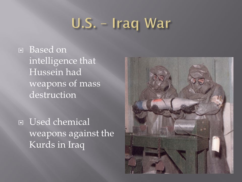 U.S. – Iraq War Based on intelligence that Hussein had weapons of mass destruction.