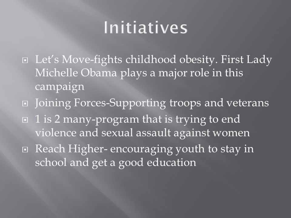 Initiatives Let's Move-fights childhood obesity. First Lady Michelle Obama plays a major role in this campaign.