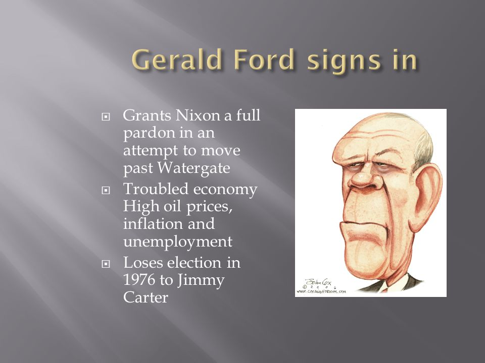 Gerald Ford signs in Grants Nixon a full pardon in an attempt to move past Watergate. Troubled economy High oil prices, inflation and unemployment.