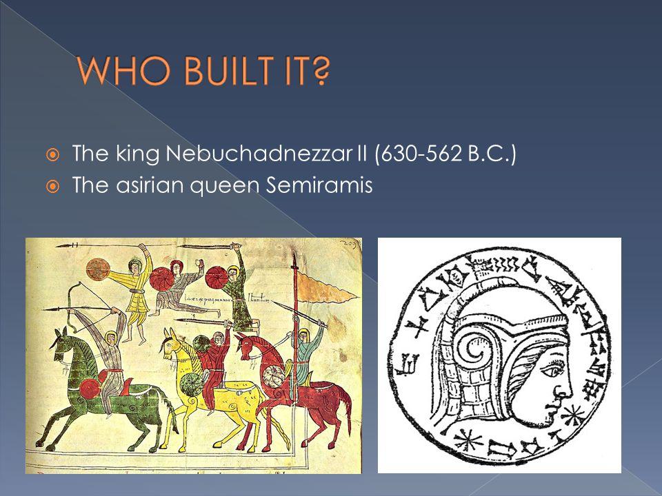 WHO BUILT IT The king Nebuchadnezzar II (630-562 B.C.)
