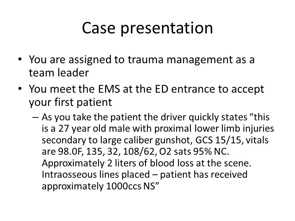 Case presentation You are assigned to trauma management as a team leader. You meet the EMS at the ED entrance to accept your first patient.