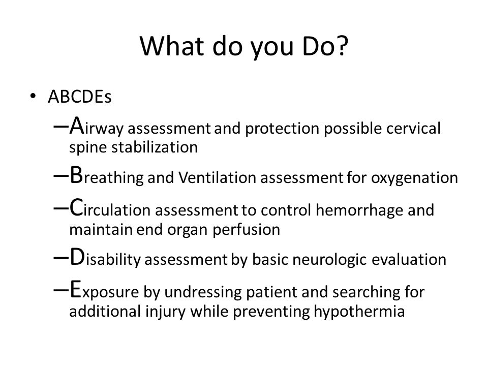 What do you Do ABCDEs. Airway assessment and protection possible cervical spine stabilization.