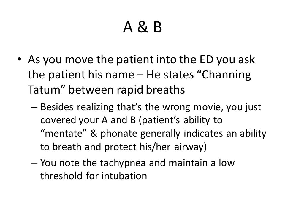 A & B As you move the patient into the ED you ask the patient his name – He states Channing Tatum between rapid breaths.