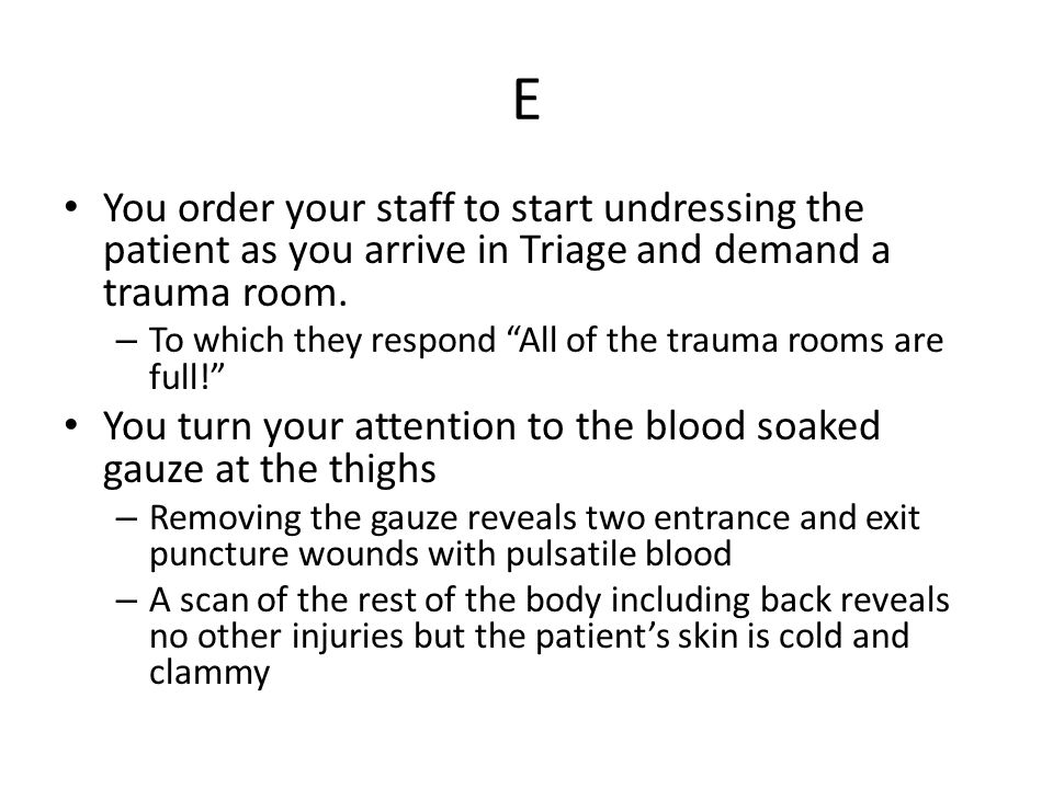 E You order your staff to start undressing the patient as you arrive in Triage and demand a trauma room.