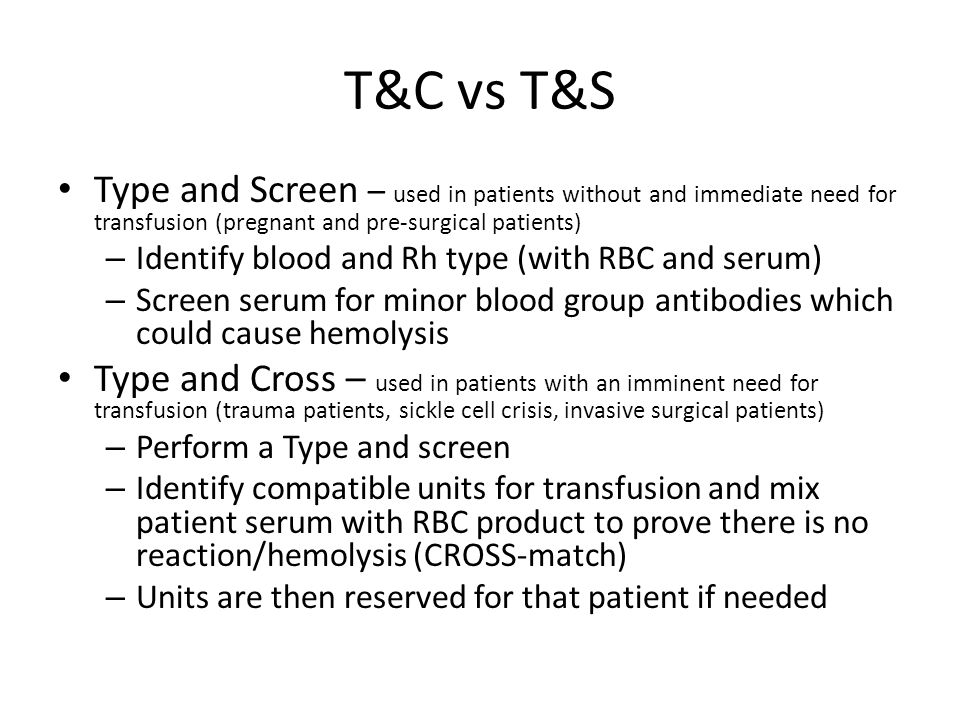 T&C vs T&S Type and Screen – used in patients without and immediate need for transfusion (pregnant and pre-surgical patients)
