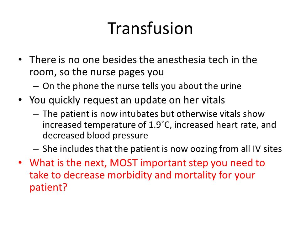 Transfusion There is no one besides the anesthesia tech in the room, so the nurse pages you. On the phone the nurse tells you about the urine.