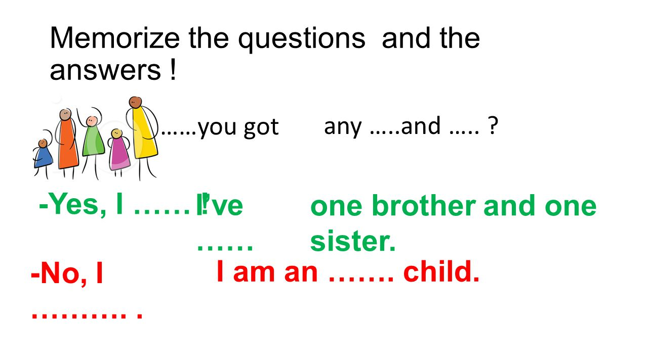 Memorize the questions and the answers !