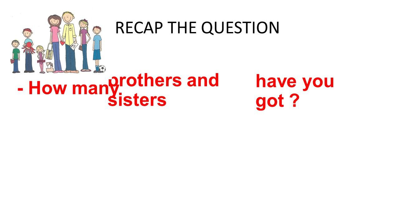 RECAP THE QUESTION - How many brothers and sisters have you got