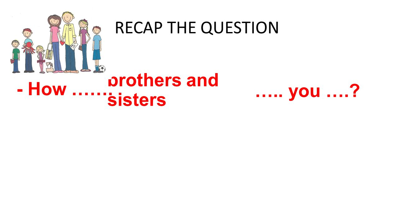 RECAP THE QUESTION - How ……. brothers and sisters ….. you ….