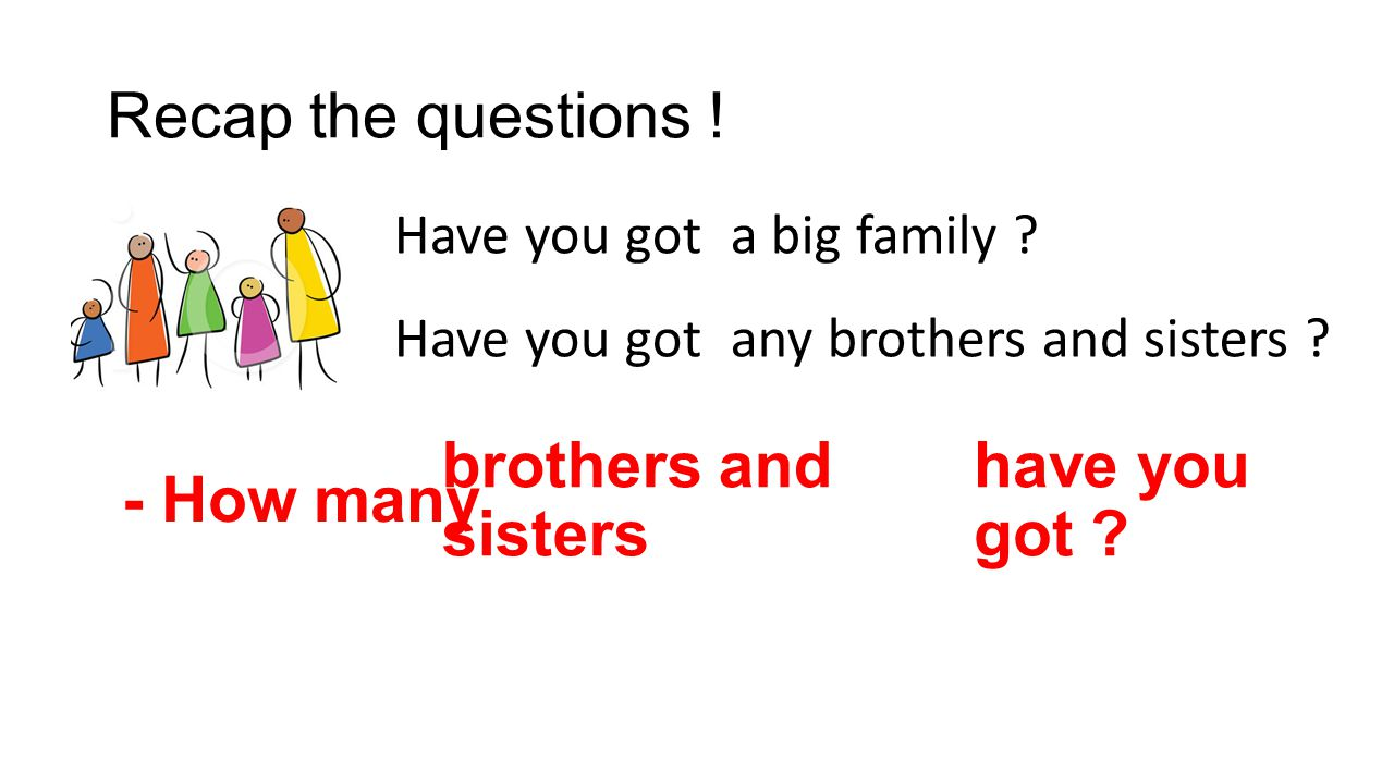 Recap the questions ! - How many brothers and sisters have you got
