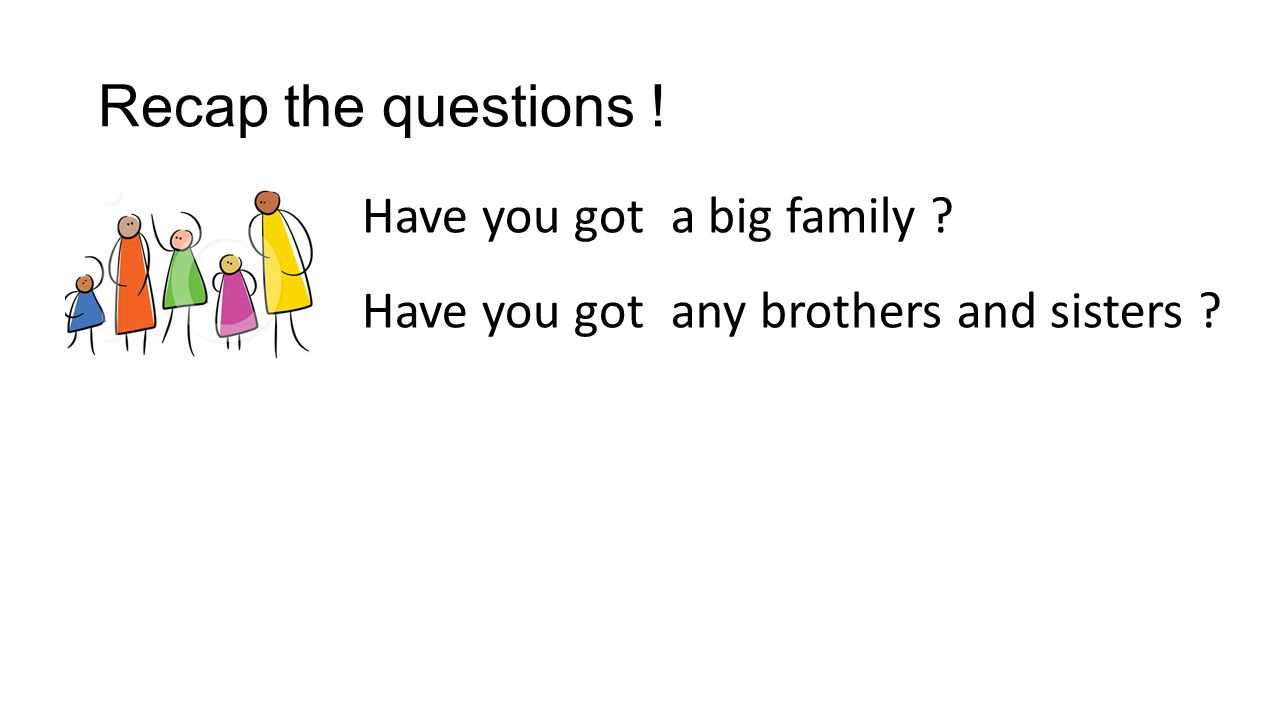 Recap the questions ! Have you got a big family Have you got