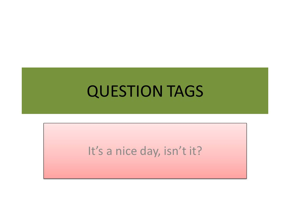 QUESTION TAGS It's a nice day, isn't it