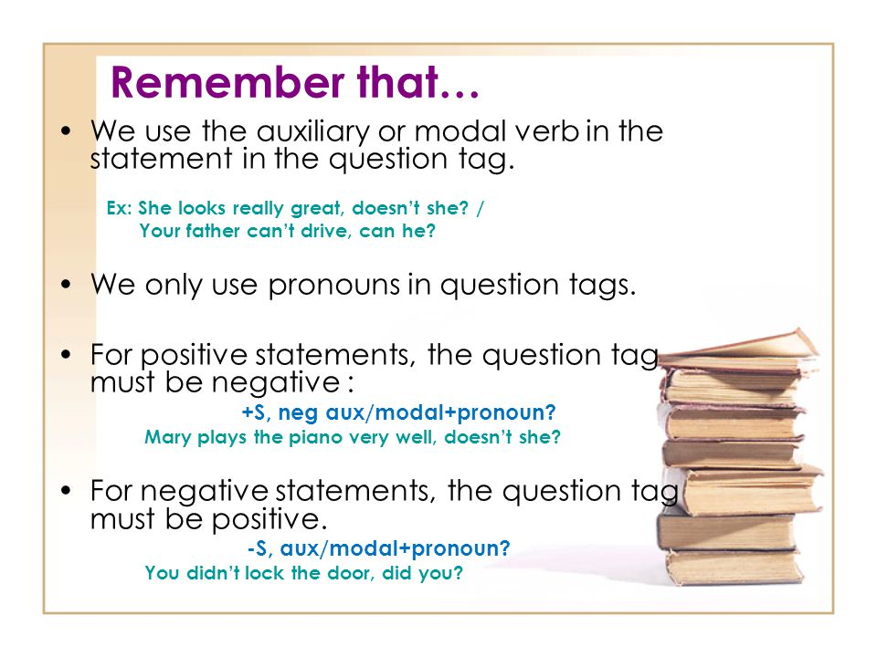 Remember that… We use the auxiliary or modal verb in the statement in the question tag. Ex: She looks really great, doesn't she /