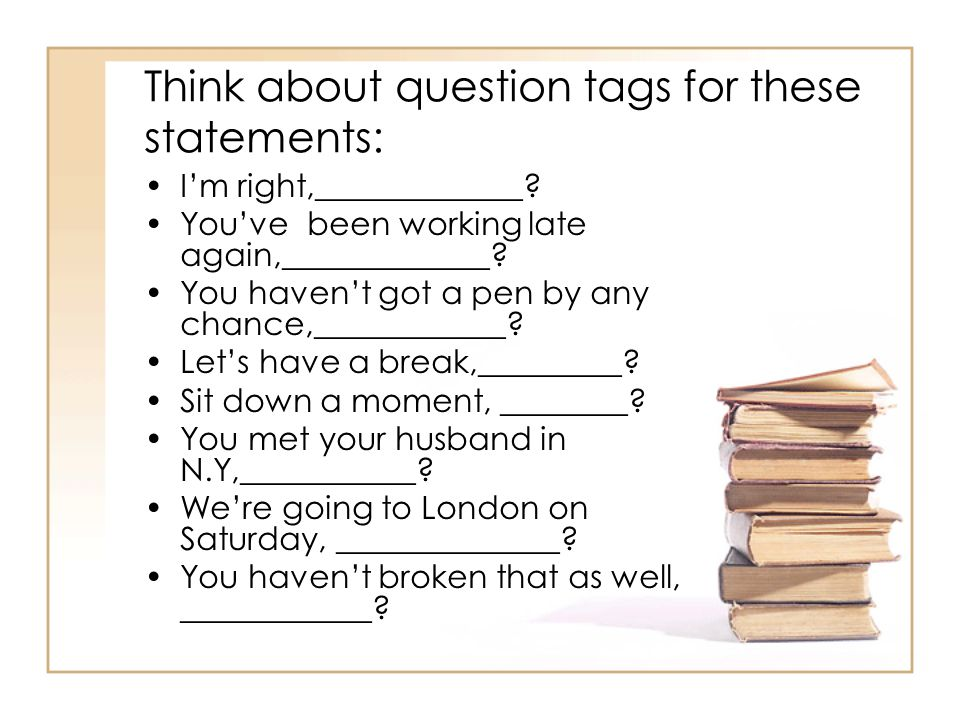 Think about question tags for these statements: