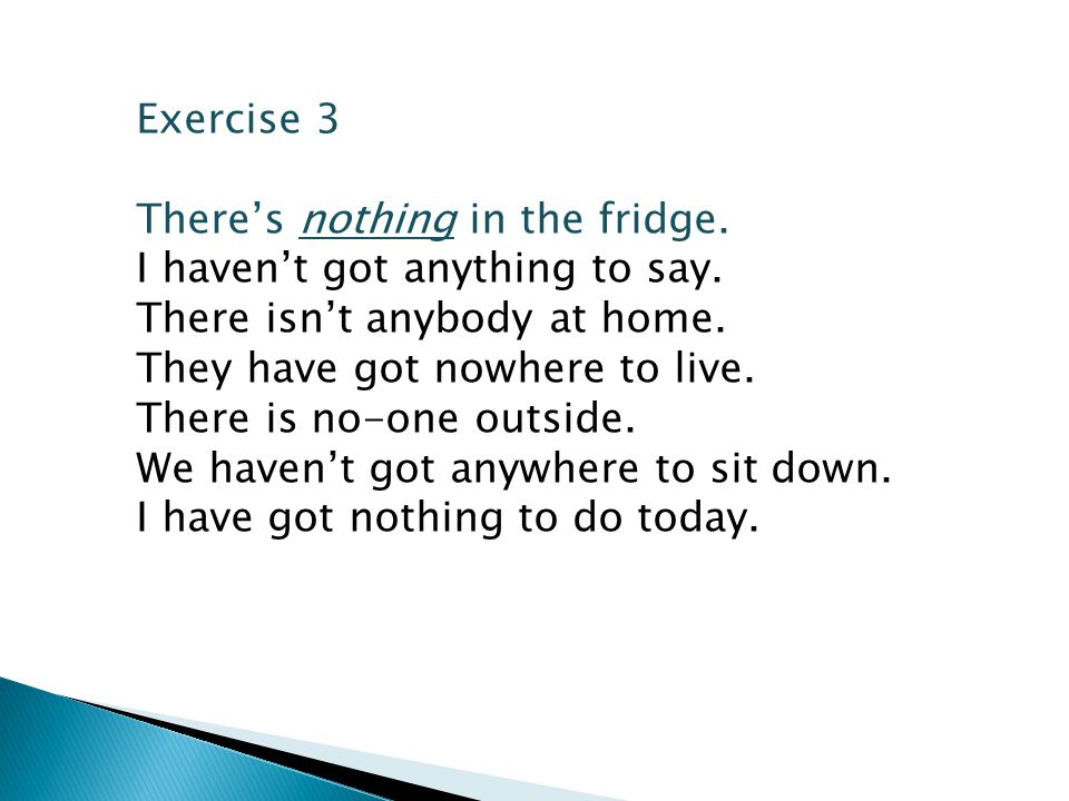 Exercise 3 There's nothing in the fridge. I haven't got anything to say. There isn't anybody at home.