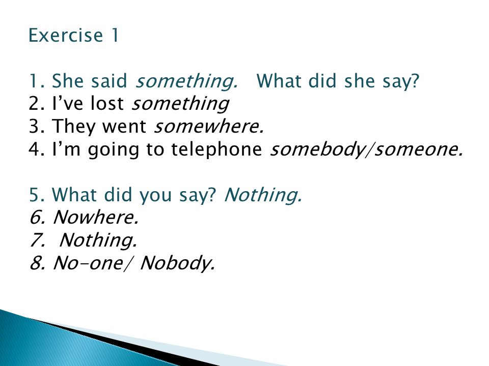 Exercise 1 1. She said something. What did she say 2. I've lost something. 3. They went somewhere.
