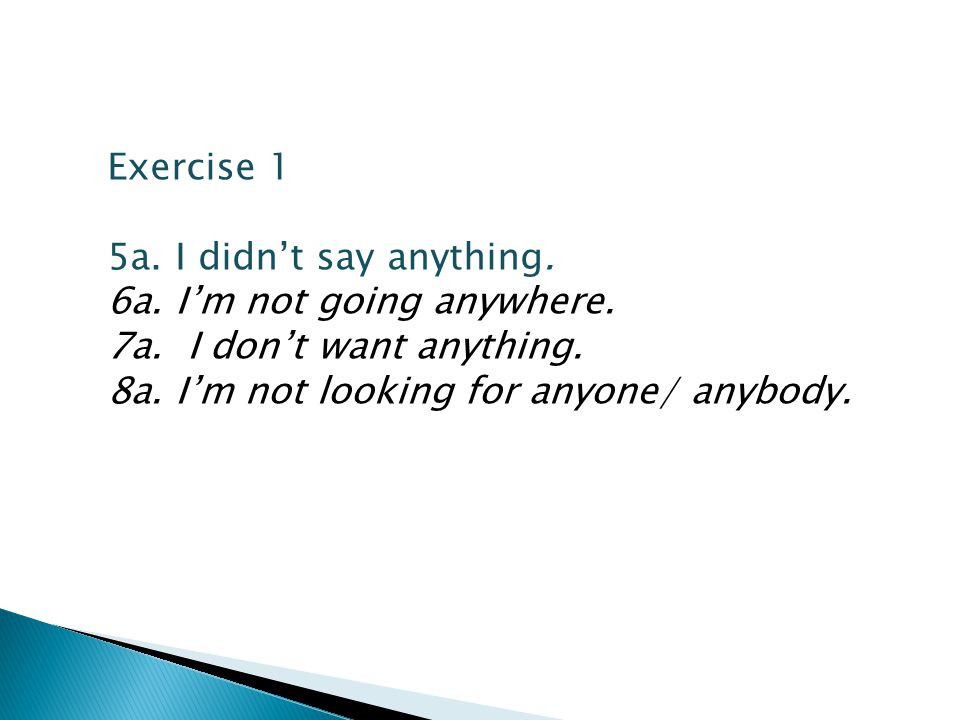 Exercise 1 5a. I didn't say anything. 6a. I'm not going anywhere.