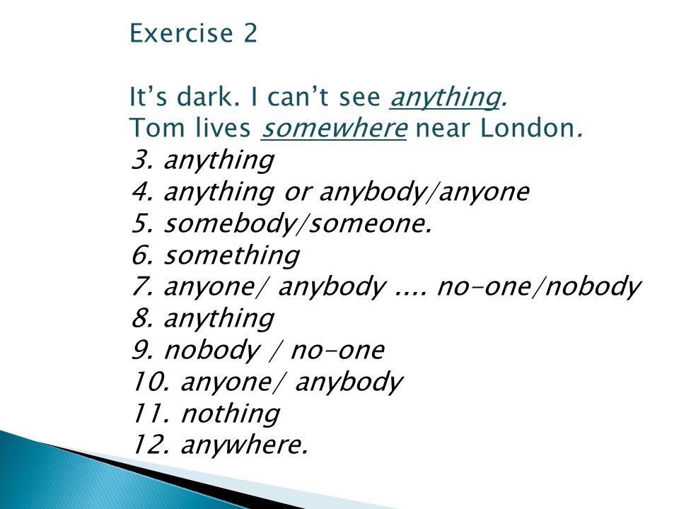 Exercise 2 It's dark. I can't see anything. Tom lives somewhere near London. 3. anything. 4. anything or anybody/anyone.