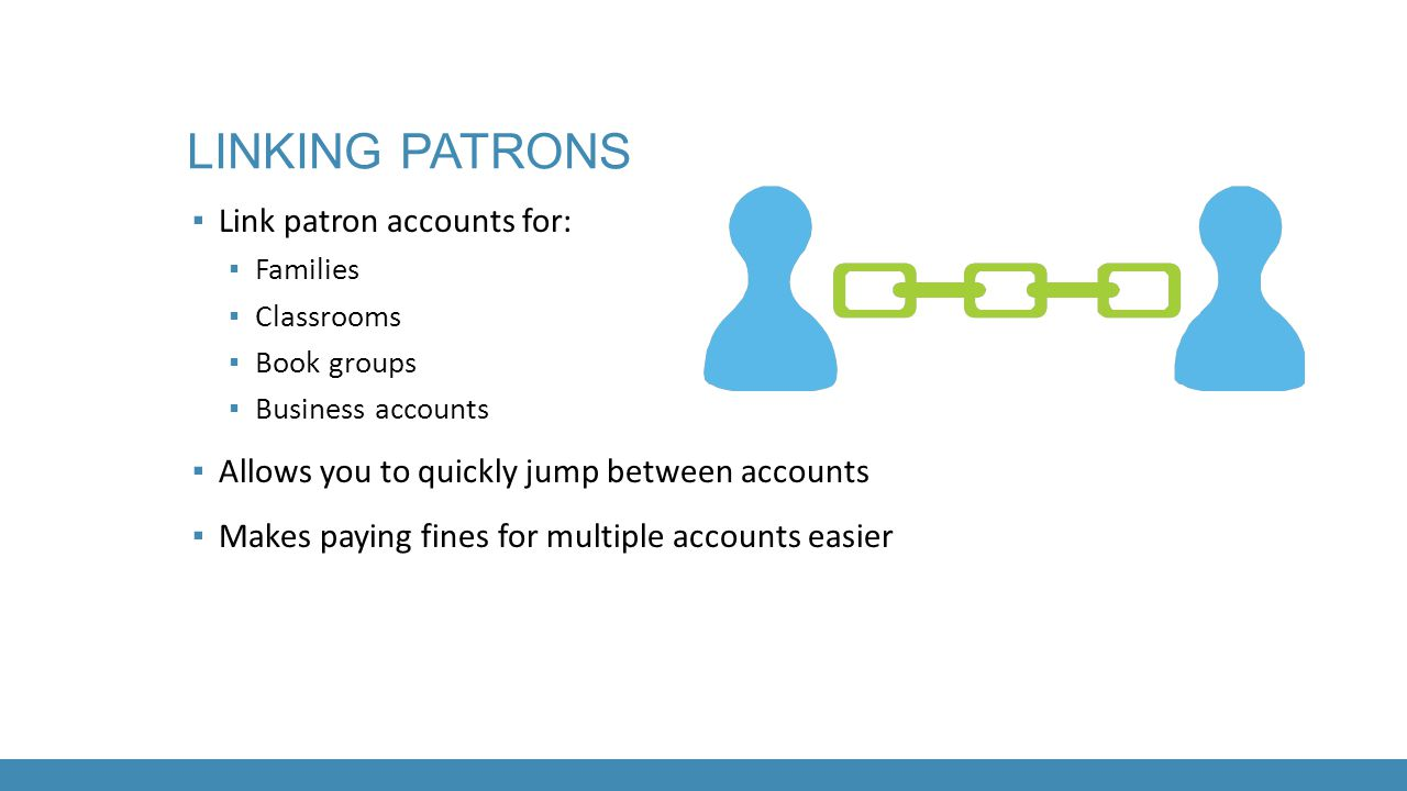 Linking patrons Link patron accounts for:
