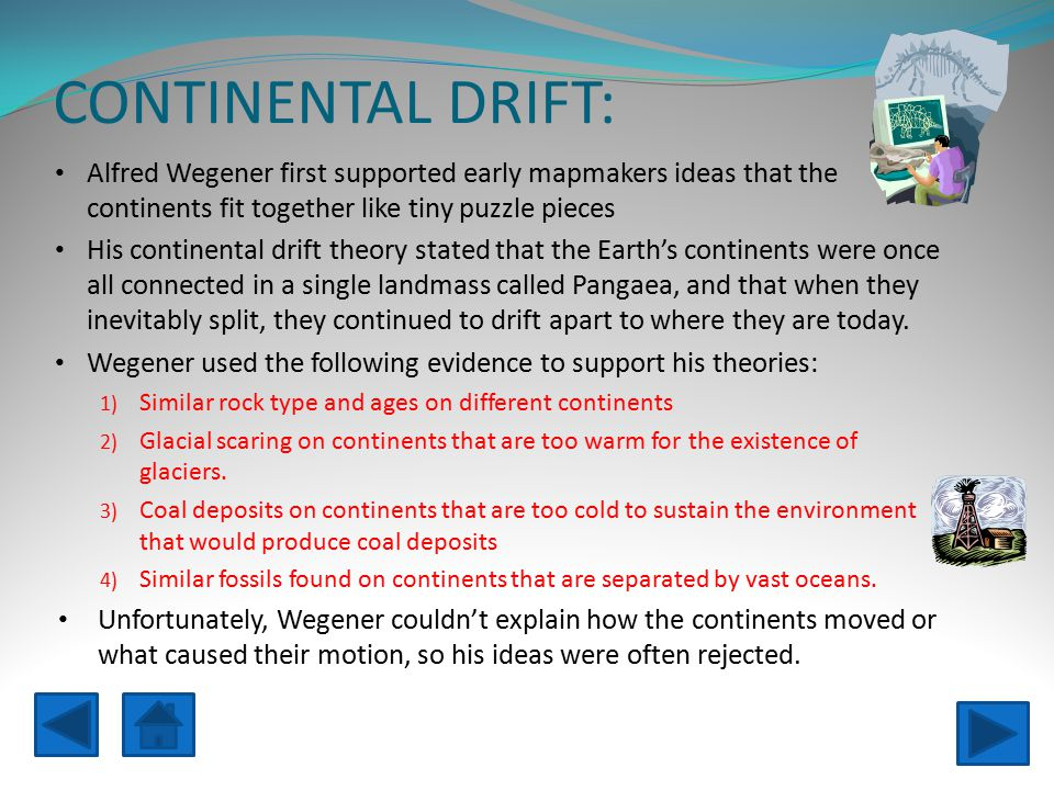 CONTINENTAL DRIFT: Alfred Wegener first supported early mapmakers ideas that the continents fit together like tiny puzzle pieces.