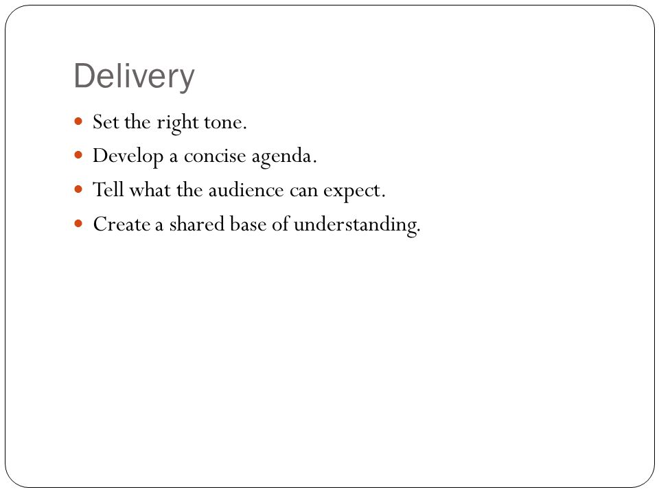 Delivery Set the right tone. Develop a concise agenda.