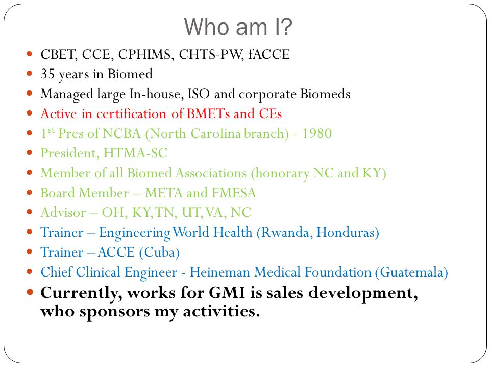 Who am I CBET, CCE, CPHIMS, CHTS-PW, fACCE. 35 years in Biomed. Managed large In-house, ISO and corporate Biomeds.