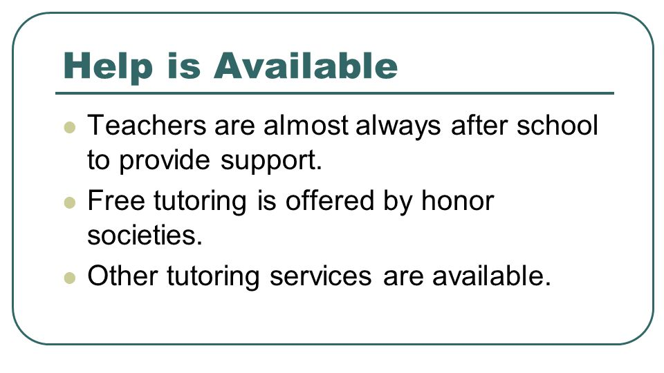 Help is Available Teachers are almost always after school to provide support. Free tutoring is offered by honor societies.