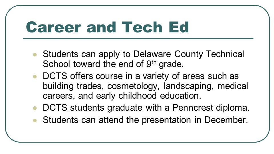 Career and Tech Ed Students can apply to Delaware County Technical School toward the end of 9th grade.