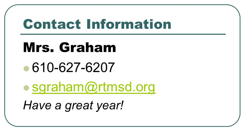 Contact Information Mrs. Graham 610-627-6207 sgraham@rtmsd.org Have a great year!