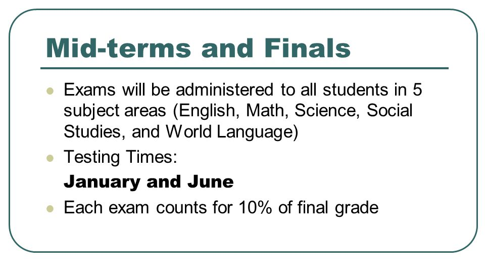 Mid-terms and Finals Exams will be administered to all students in 5 subject areas (English, Math, Science, Social Studies, and World Language)