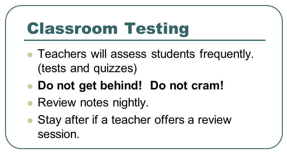 Classroom Testing Teachers will assess students frequently. (tests and quizzes) Do not get behind! Do not cram!