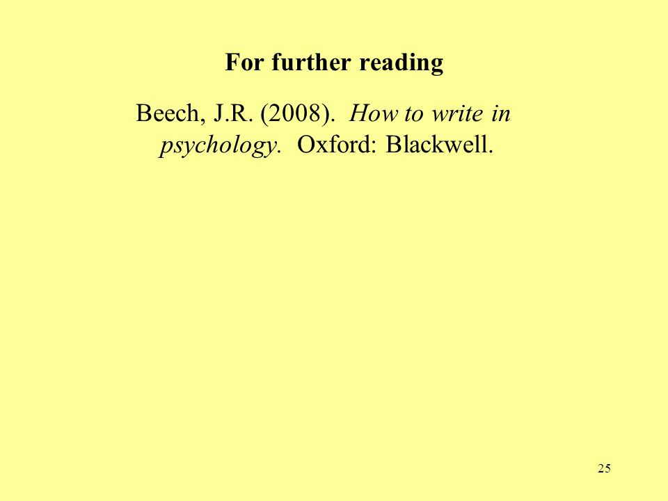 For further reading Beech, J.R. (2008). How to write in psychology. Oxford: Blackwell.