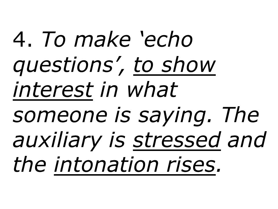 4. To make 'echo questions', to show interest in what someone is saying.