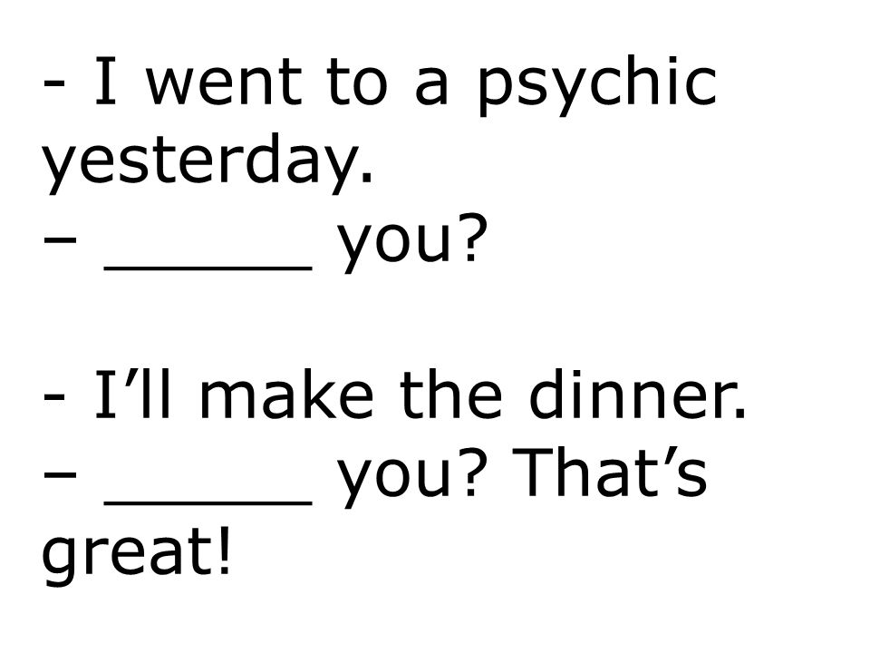- I went to a psychic yesterday.