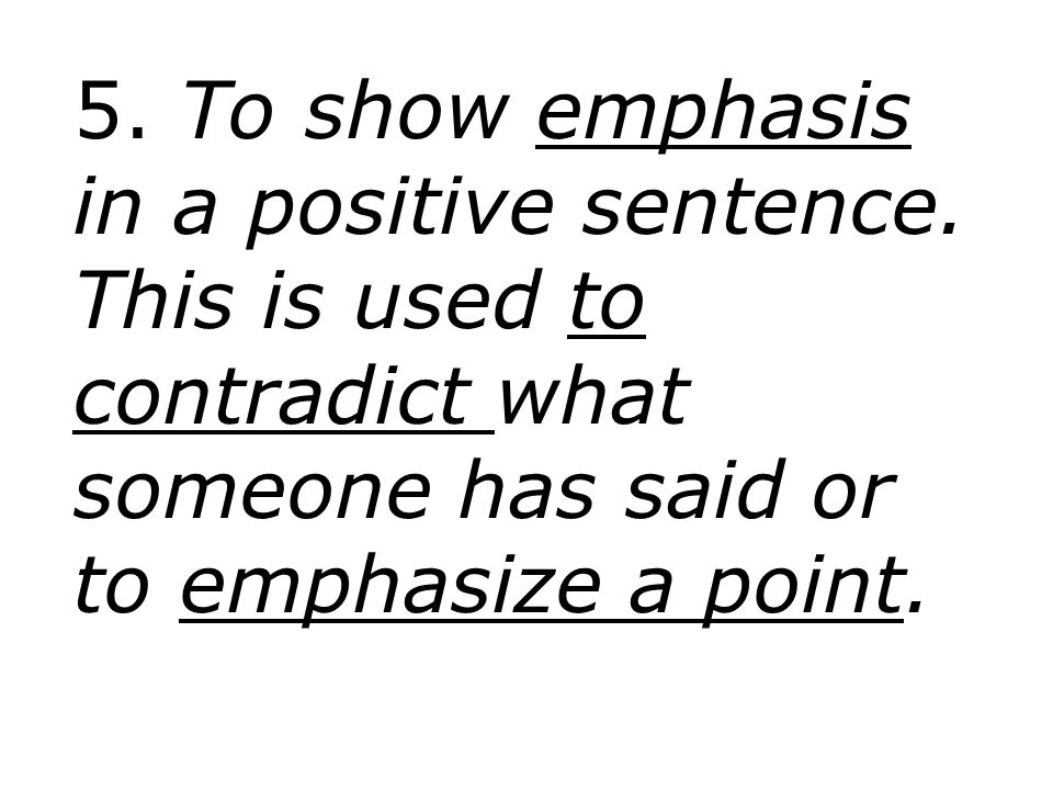 5. To show emphasis in a positive sentence
