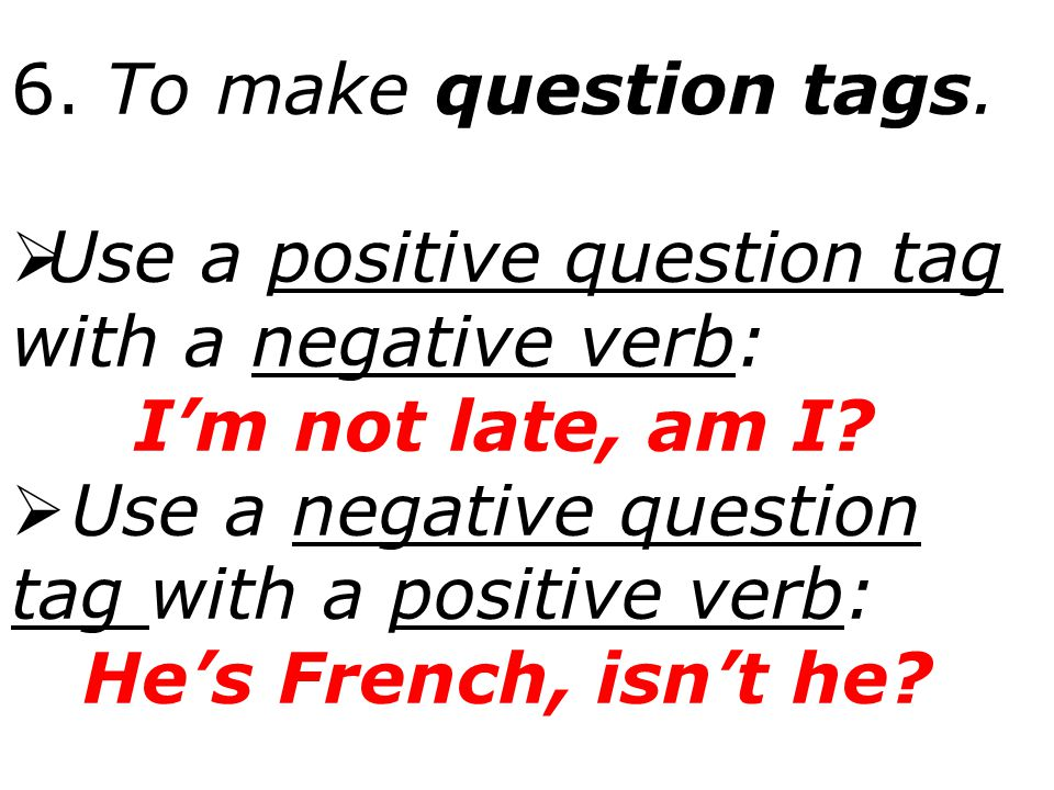 6. To make question tags. Use a positive question tag with a negative verb: I'm not late, am I Use a negative question tag with a positive verb: