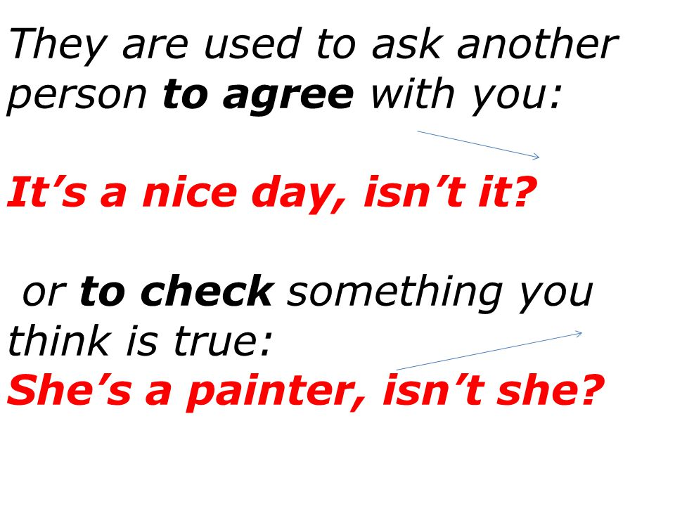 They are used to ask another person to agree with you: