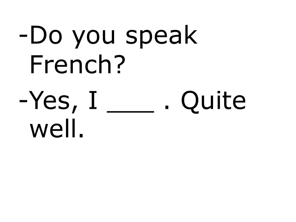 Do you speak French Yes, I ___ . Quite well.