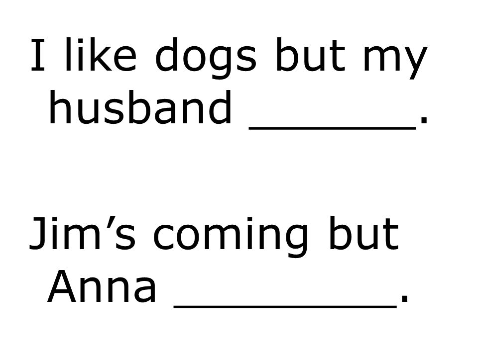 I like dogs but my husband ______.