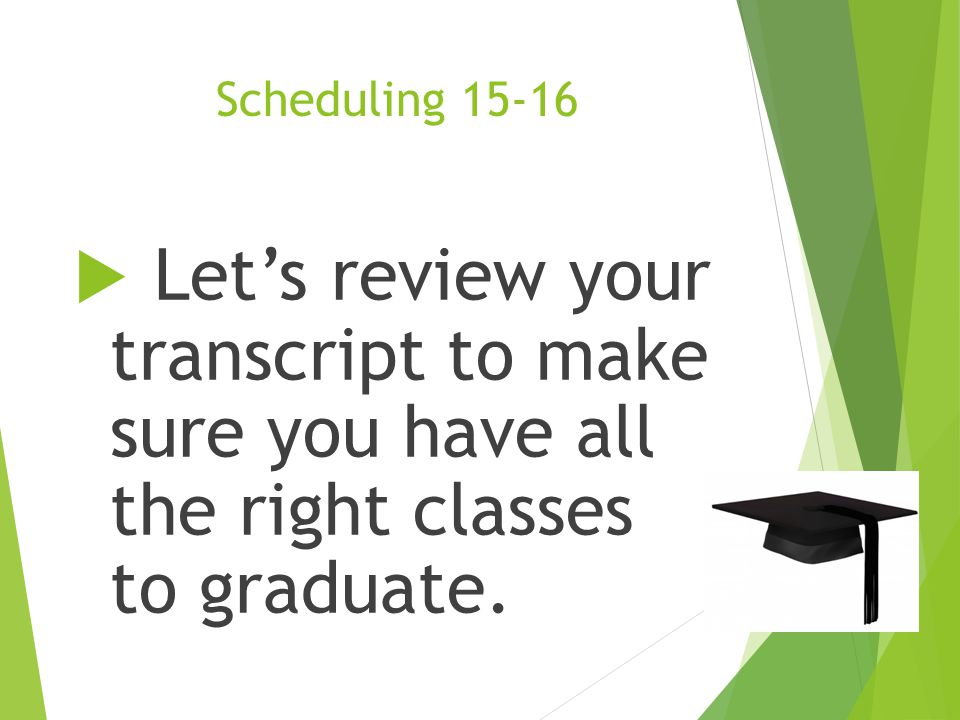 Scheduling 15-16 Let's review your transcript to make sure you have all the right classes to graduate.