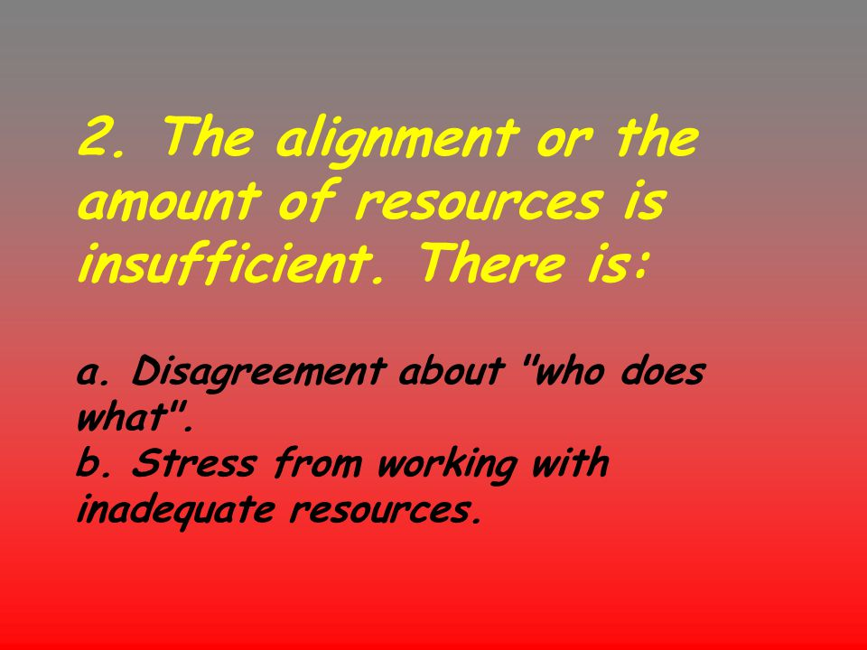 2. The alignment or the amount of resources is insufficient. There is: