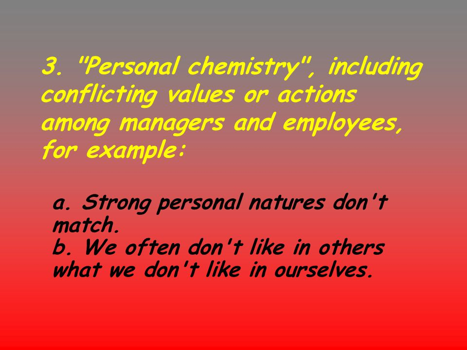 3. Personal chemistry , including conflicting values or actions among managers and employees, for example: