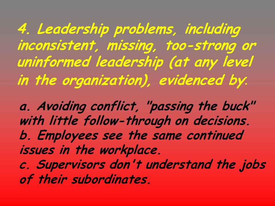 4. Leadership problems, including inconsistent, missing, too-strong or uninformed leadership (at any level in the organization), evidenced by: