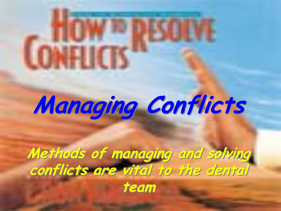 Methods of managing and solving conflicts are vital to the dental team