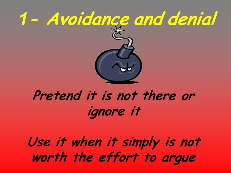 1- Avoidance and denial Pretend it is not there or ignore it