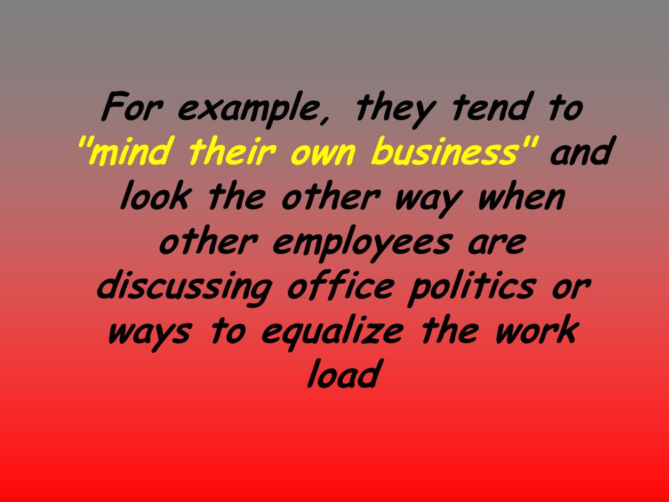 For example, they tend to mind their own business and look the other way when other employees are discussing office politics or ways to equalize the work load