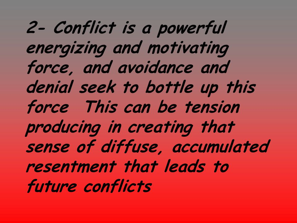 2- Conflict is a powerful energizing and motivating force, and avoidance and denial seek to bottle up this force This can be tension producing in creating that sense of diffuse, accumulated resentment that leads to future conflicts