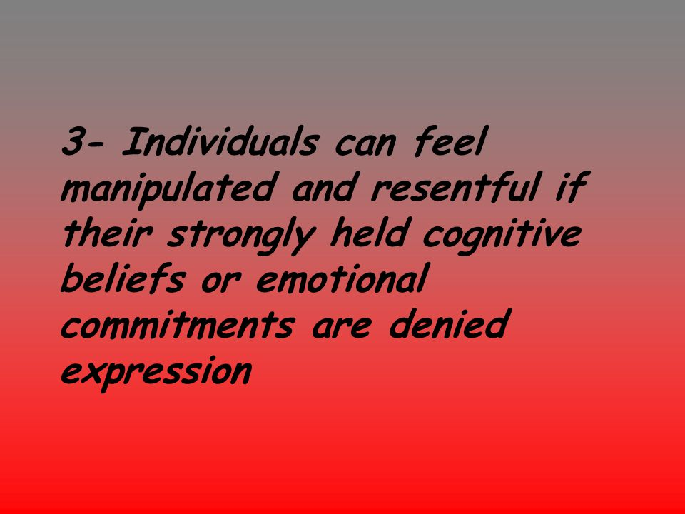 3- Individuals can feel manipulated and resentful if their strongly held cognitive beliefs or emotional commitments are denied expression