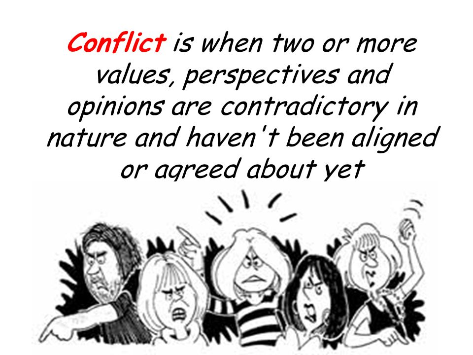 Conflict is when two or more values, perspectives and opinions are contradictory in nature and haven t been aligned or agreed about yet